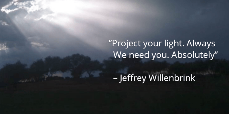 Project your light. Always. We need you. Absolutely.