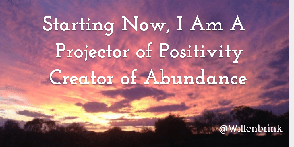 Starting Now, I Am A Projector of Positivity Creator of Abundance